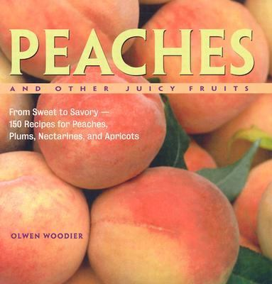 Peaches and Other Juicy Fruits From Sweet to Savory--150 Luscious Recipes for Peaches, Plums, Nectarines, and Apricots