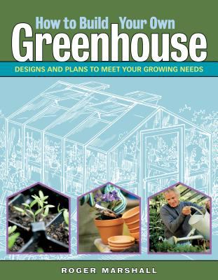 How to Build a Greenhouse Designs and Plans to Meet Your Growing Needs