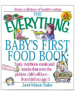 Everything Baby's First Food Book Tasty, Nutritious Meals and Snacks That Even the Pickiest Child Will Love-From Birth to Age 3