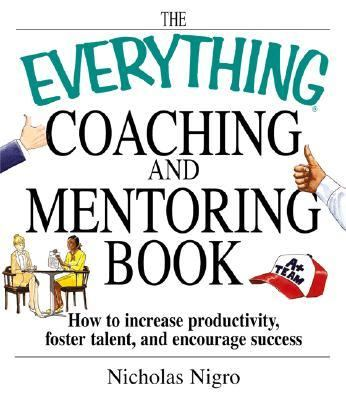 Everything Coaching and Mentoring Book How to Increase Productivity, Foster Talent, and Encourage Success