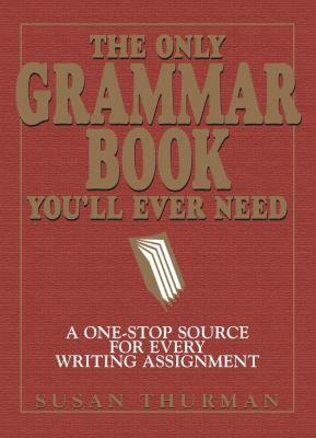 Only Grammar Book You'll Ever Need A One-Stop Source for Every Writing Assignment
