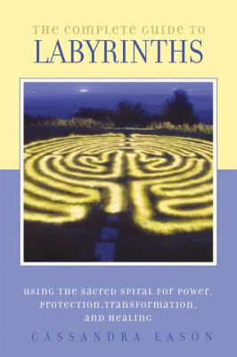 Complete Guide to Labyrinths Using the Sacred Spiral for Power, Protection, Transformation, and Healing