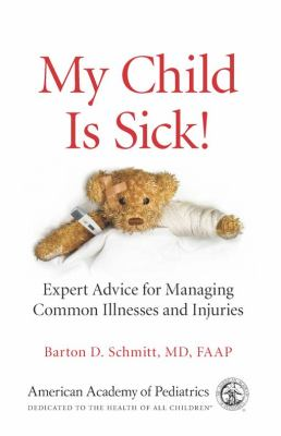 My Child Is Sick!: Expert Advice for Managing Common Illnesses and Injuries