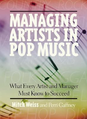 Managing Artists in Pop Music What Every Artist and Manager Must Know to Succeed