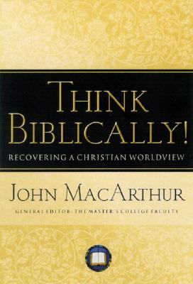Think Biblically! Recovering a Christian Worldview