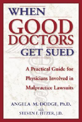 When Good Doctors Get Sued: A Practical Guide for Physicians Involved in Malpractice Lawsuits