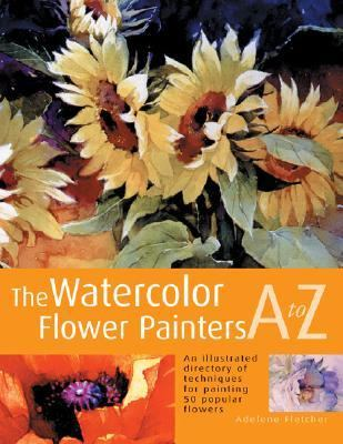 Watercolor Flower Painter's A to Z An Illustrated Directory of Techniques for Painting 50 Popular Flowers