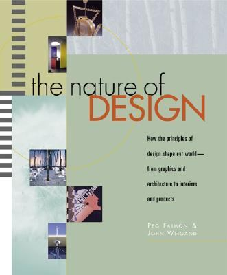Nature of Design How the Principles of Design Shape Our World--From Graphics and Architecture to Interiors and Products