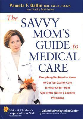 Savvy Mom's Guide to Medical Care: Everything You Need to Know to Get Top Quality Care for Your Child from One of the Nation's Leading Physicians