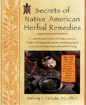 Secrets of Native American Herbal Remedies A Comprehensive Guide to the Native American Tradition of Using Herbs and the Mind/Body/Spirit Connection for Improving Health and Well-Being