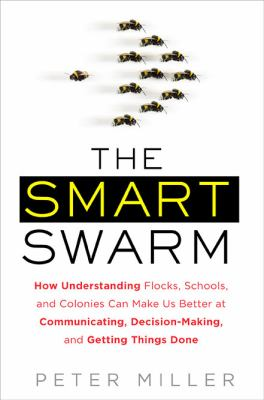 The Smart Swarm: How Understanding Flocks, Schools, and Colonies Can Make Us Better atCommunicating, Decision Making, and Getting Things Done
