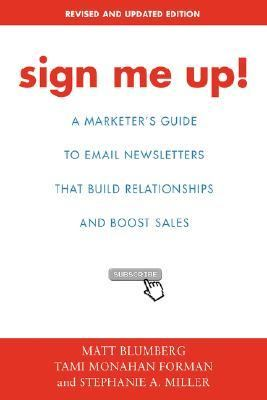 Sign Me Up! A Marketer's Guide to Email Newsletters That Build Relationships And Boost Sales