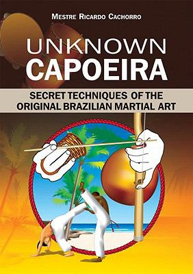 Unknown Capoeira: Secret Techniques of the Original Brazilian Martial Art