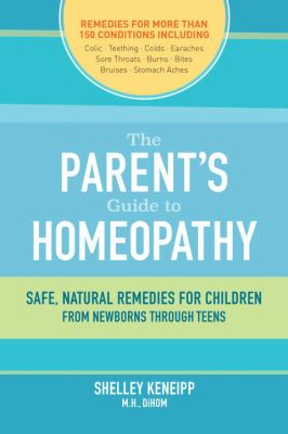 Parents' Guide to Homeopathy : Safe, Natural Remedies for Children, from Newborns Through Teens