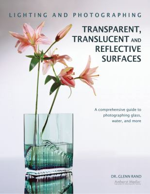 Lighting and Photographing Transparent and Translucent Surfaces: A Comprehensive Guide to Photographing Glass, Water, and More