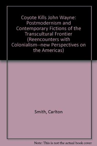 Coyote Kills John Wayne: Postmodernism and Contemporary Fictions of the Transcultural Frontier (Reencounters with Colonialism: New Perspectives on the Americas)