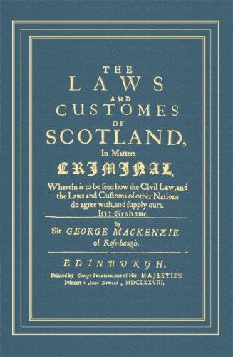 The Laws And Customes Of Scotland, In Matters Criminal: Wherein To Be Seen How The Civil Law, And The Laws And Customs Of Other Nations Do Agree With, And Supply Ours