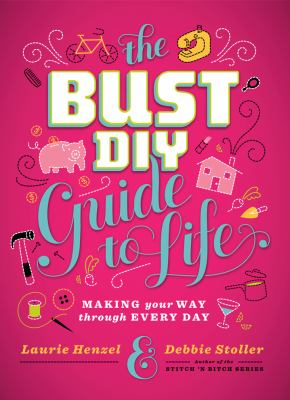 The Bust DIY Guide to Life: Making Your Way Through Every Day (Bust Magazine)