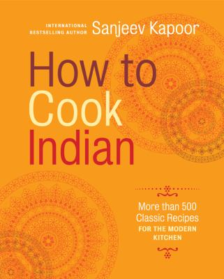 How to Cook Indian : More Than 500 Classic Recipes for the Modern Kitchen