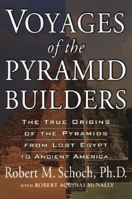 Voyages of the Pyramid Builders The True Origins of the Pyramids from Lost Egypt to Ancient America