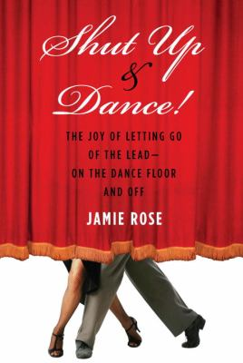 Shut Up and Dance!: The Joy of Letting Go of the LeadOn the Dance Floor and Off