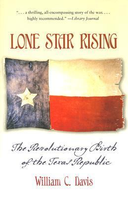 Lone Star Rising The Revolutionary Birth of the Texas Republic