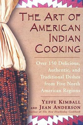 Art of American Indian Cooking Over 150 Delicious, Authentic & Traditional Dishes from Five North American Regions