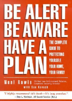 Be Alert, Be Aware, Have a Plan The Complete Guide to Protecting Yourself, Your Home, Your Family