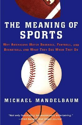 Meaning Of Sports Why Americans Watch baseball, Football, and Basketball and What They See When They Do.