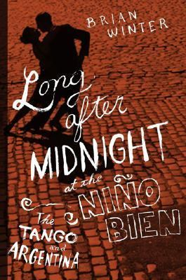 Long After Midnight at the Nino Bien The Tango and Argentina