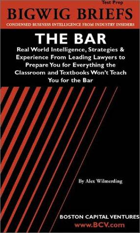 The Bar: Real World Intelligence, Strategies & Experience From Leading Lawyers to Prepare You for Everything the Classroom and Textbooks Won't Teach You for the Bar (Bigwig Briefs Test Prep series)