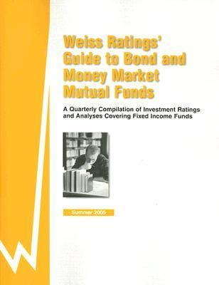 Weiss Rating's Guide to Bond and Money Market Mutual Funds A Quarterly Compilation of Investment Ratings and Analyses Covering Fixed Income FundsSummer 2005 - Weiss Ratings Inc pdf epub