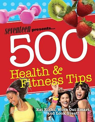 Seventeen 500 Health & Fitness Tips: Eat Right, Work Out Smart, and Look Great! (Seventeen Magazine)