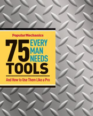 Popular Mechanics 75 Tools Every Man Needs : And How to Use Them Like a Pro