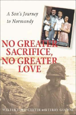 No Greater Sacrifice, No Greater Love A Son's Journey to Normandy