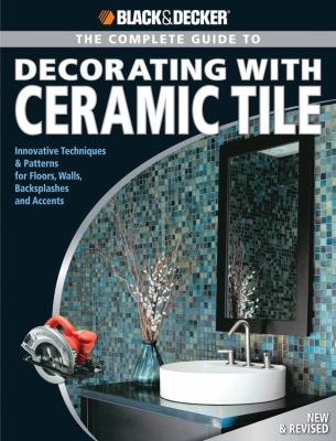 Black & Decker Complete Guide to Decorating With Ceramics Innovative Techniques & Patterns for Floors, Walls, Backsplashes & Accents