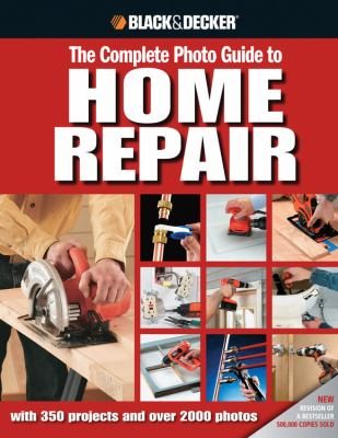 Black and Decker Complete Photo Guide to Home Repair: With 350 Projects and 2000 Photos