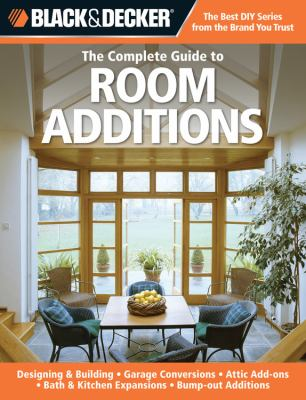 Black & Decker The Complete Guide to Room Additions: Designing & Building: *Garage Conversions *Attic Add-ons *Bath & Kitchen Expansions *Bump-out Additions (Black & Decker Complete Guide)