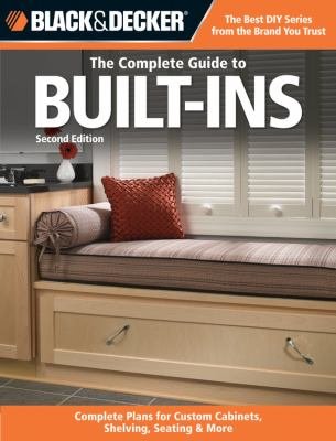 Black and Decker the Complete Guide to Built-Ins : Custom-made Storage, Cabinets and Furnishings