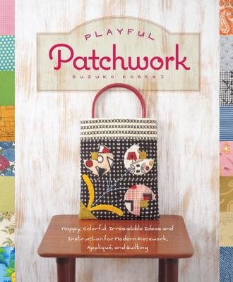 Playful Patchwork : Happy, Colorful, and Irresistible Ideas and Instruction for Modern Piecework, Applique, and Quilting
