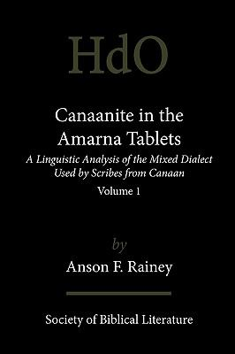 Canaanite in the Amarna Tablets: A Linguistic Analysis of the Mixed Dialect Used by Scribes from Canaan, Volume 1