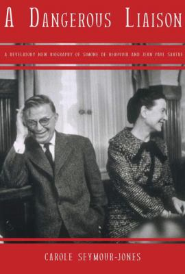 Dangerous Liasion : A Revalatory New Biography of Simone Debeauvoir and Jean-Paul Sartre