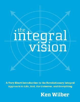 Integral Vision A Very Short Introduction to the Revolutionary Integral Approach to Life, God, the Universe, and Everything