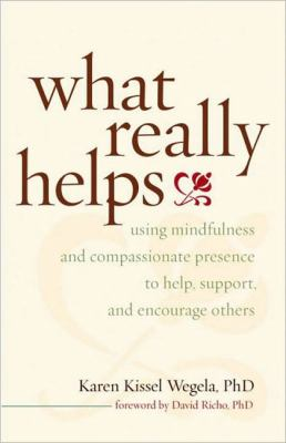 What Really Helps : Using Mindfulness and Compassionate Presence to Help, Support, and Encourage Others