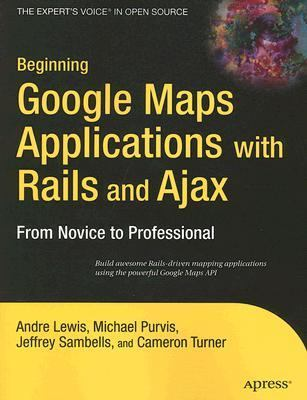 Beginning Google Maps Applications With Rails And Ajax From Novice to Professional
