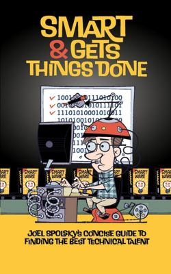 Smart and Gets Things Done Joel Spolsky's Concise Guide to Finding the Best Technical Talent