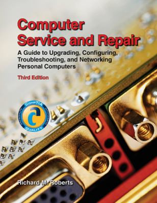 Computer Service and Repair: A Guide to Upgrading, Configuring, Troubleshooting, and Networking Personal Computers