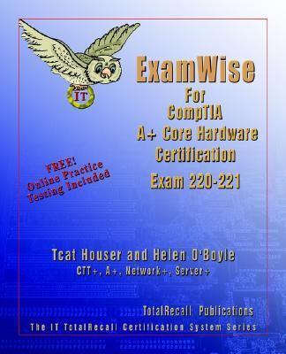 Examwise for Comptia A+ Core Hardware Exam 220-221 - Houser, Tcat, O'Boyle, Helen, Moran, Bruce pdf epub