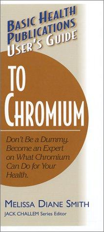 User's Guide to Chromium: Don't Be a Dummy: Become an Expert on What Chromium Can Do for Your Health (Basic Health Publications User's Guide)