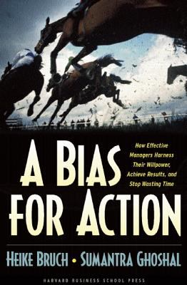 Bias for Action How Effective Managers Harness Their Willpower, Achieve Results, and Stop Wasting Time